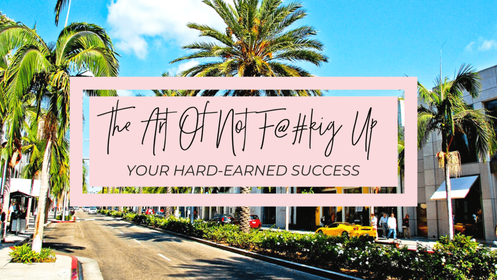 The Art Of Not F@#king Up Your Hard Earned Success.